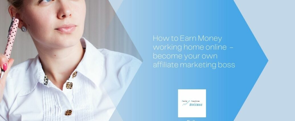 How to earn money from home online - become your own Affiliate marketing boss